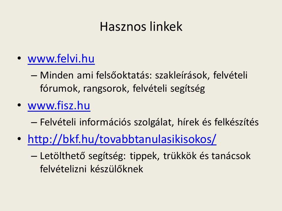 Hasznos linkek • www.felvi.hu www.felvi.hu – Minden ami felsőoktatás: szakleírások, felvételi fórumok, rangsorok, felvételi segítség • www.fisz.hu www.fisz.hu – Felvételi információs szolgálat, hírek és felkészítés • http://bkf.hu/tovabbtanulasikisokos/ http://bkf.hu/tovabbtanulasikisokos/ – Letölthető segítség: tippek, trükkök és tanácsok felvételizni készülőknek