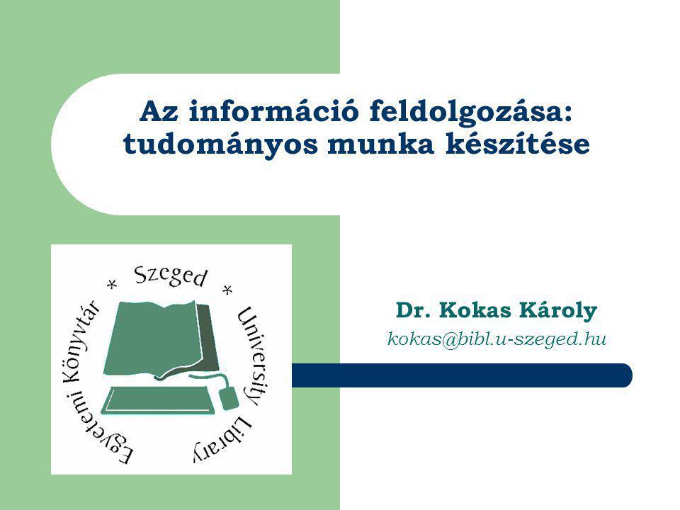 Az információ feldolgozása: tudományos munka készítése Dr. Kokas Károly kokas@bibl.u-szeged.hu