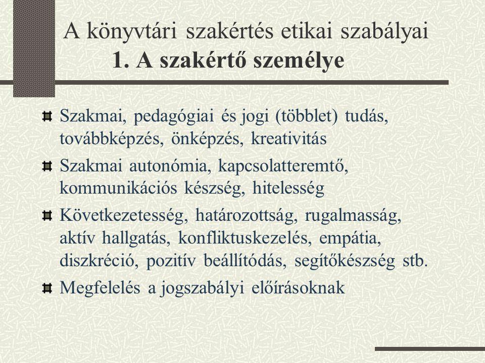 A könyvtári szakértés etikai szabályai 1. A szakértő személye Szakmai, pedagógiai és jogi (többlet) tudás, továbbképzés, önképzés, kreativitás Szakmai