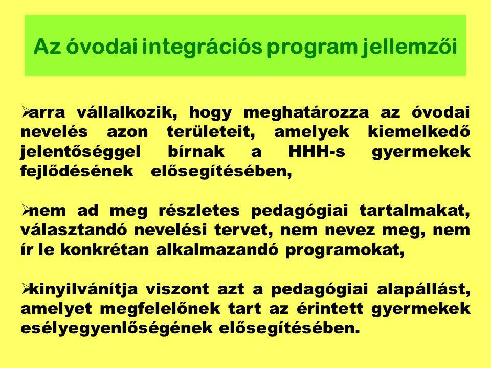 Az óvodai integrációs program jellemz ő i  arra vállalkozik, hogy meghatározza az óvodai nevelés azon területeit, amelyek kiemelkedő jelentőséggel bírnak a HHH-s gyermekek fejlődésének elősegítésében,  nem ad meg részletes pedagógiai tartalmakat, választandó nevelési tervet, nem nevez meg, nem ír le konkrétan alkalmazandó programokat,  kinyilvánítja viszont azt a pedagógiai alapállást, amelyet megfelelőnek tart az érintett gyermekek esélyegyenlőségének elősegítésében.