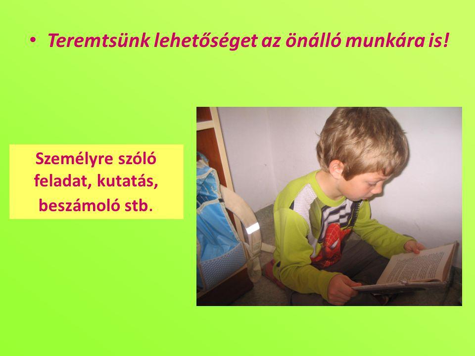 • Teremtsünk lehetőséget az önálló munkára is! Személyre szóló feladat, kutatás, beszámoló stb.