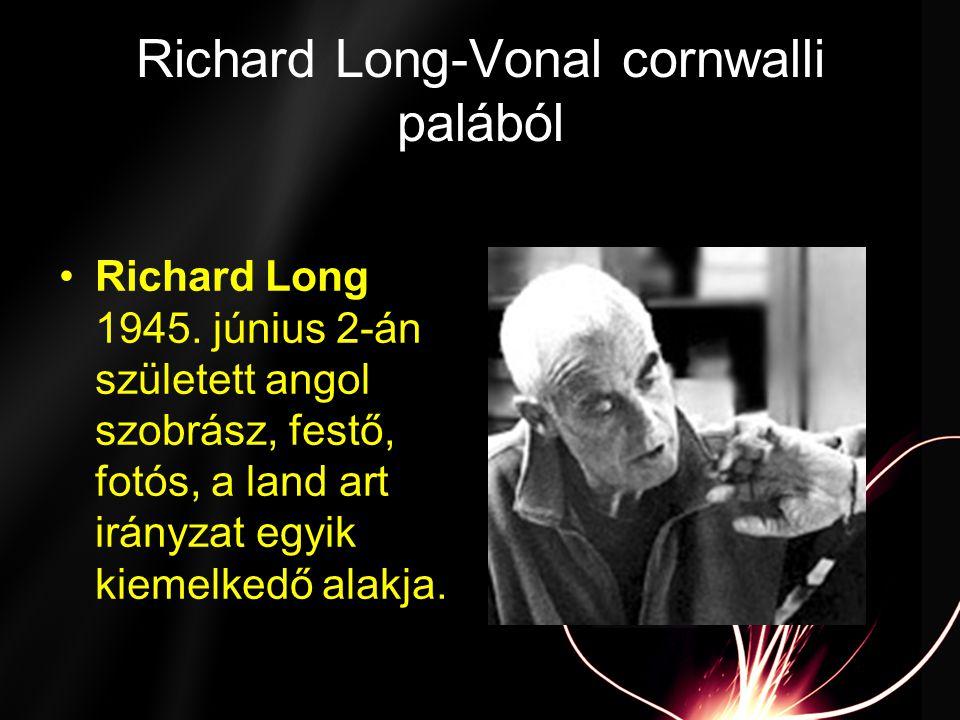 Richard Long-Vonal cornwalli palából •Richard Long 1945. június 2-án született angol szobrász, festő, fotós, a land art irányzat egyik kiemelkedő alak