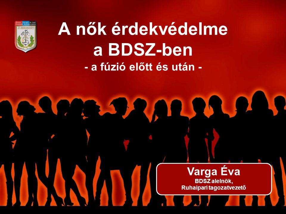 A nők érdekvédelme a BDSZ-ben - a fúzió előtt és után - Varga Éva BDSZ alelnök, Ruhaipari tagozatvezető