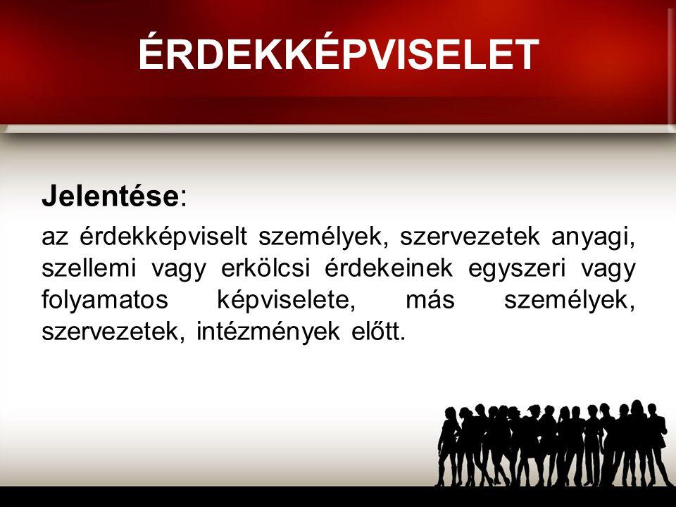 ÉRDEKKÉPVISELET Jelentése: az érdekképviselt személyek, szervezetek anyagi, szellemi vagy erkölcsi érdekeinek egyszeri vagy folyamatos képviselete, má