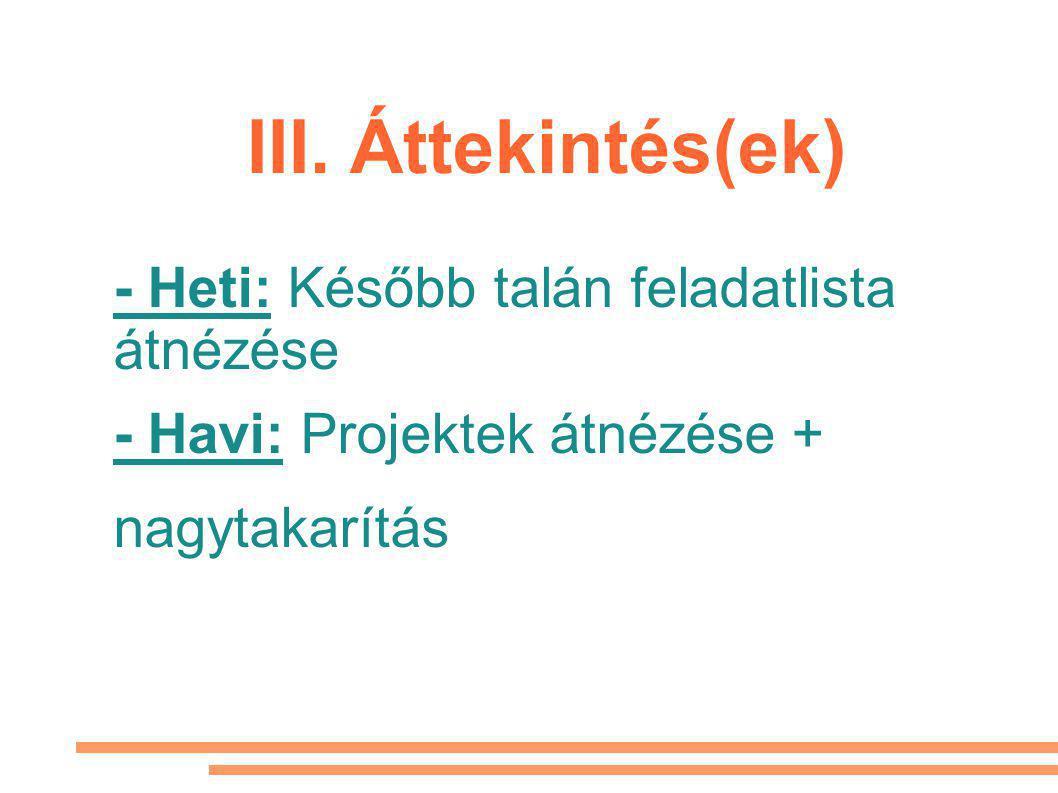 III. Áttekintés(ek) - Heti: Később talán feladatlista átnézése - Havi: Projektek átnézése + nagytakarítás