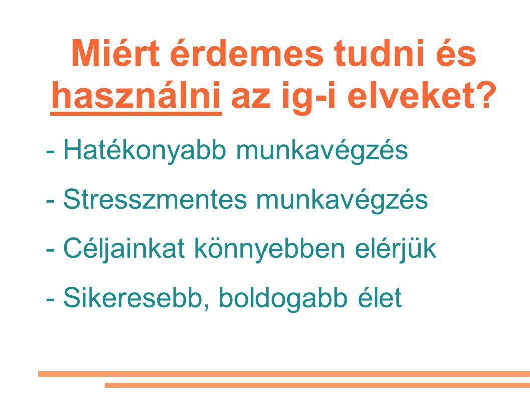 - Hatékonyabb munkavégzés - Stresszmentes munkavégzés - Céljainkat könnyebben elérjük - Sikeresebb, boldogabb élet Miért érdemes tudni és használni az ig-i elveket?