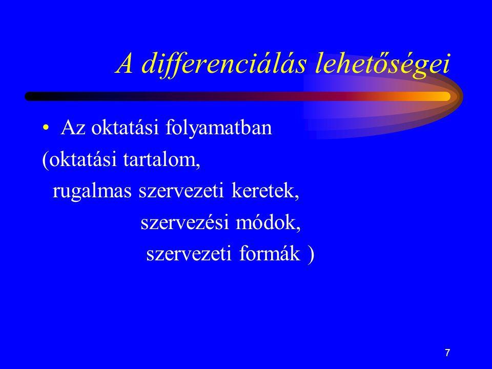 7 A differenciálás lehetőségei •Az oktatási folyamatban (oktatási tartalom, rugalmas szervezeti keretek, szervezési módok, szervezeti formák )