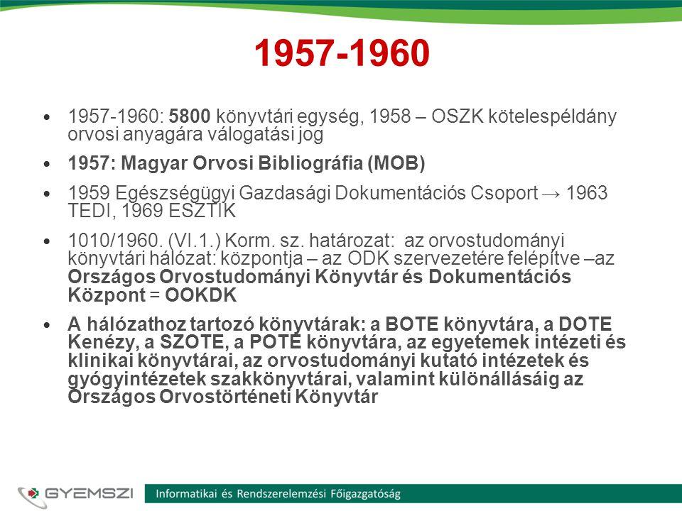 1957-1960 • 1957-1960: 5800 könyvtári egység, 1958 – OSZK kötelespéldány orvosi anyagára válogatási jog • 1957: Magyar Orvosi Bibliográfia (MOB) • 1959 Egészségügyi Gazdasági Dokumentációs Csoport → 1963 TEDI, 1969 ESZTIK • 1010/1960.