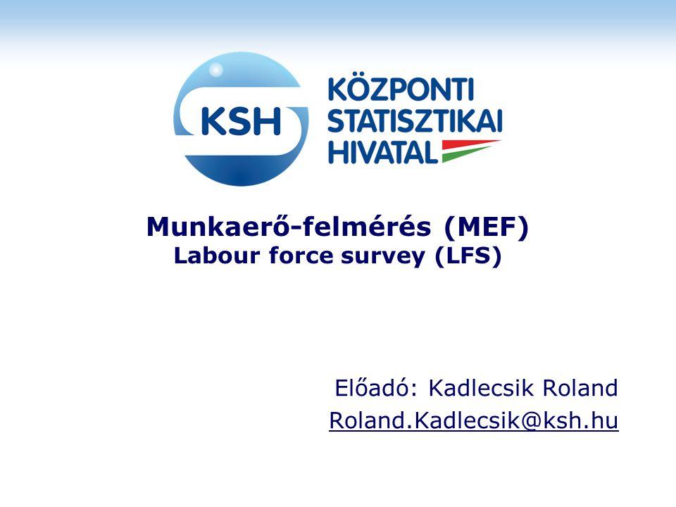 Munkaerő-felmérés (MEF) Labour force survey (LFS) Előadó: Kadlecsik Roland Roland.Kadlecsik@ksh.hu