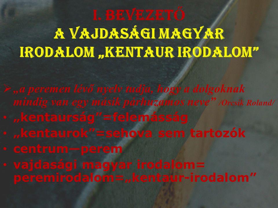 """I. BEVEZET Ő A vajdasági magyar irodalom """"kentaur irodalom""""  """"a peremen lévő nyelv tudja, hogy a dolgoknak mindig van egy másik párhuzamos neve"""" /Orc"""