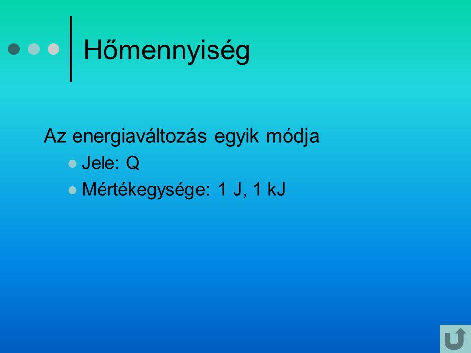 Hőmennyiség Az energiaváltozás egyik módja  Jele: Q  Mértékegysége: 1 J, 1 kJ