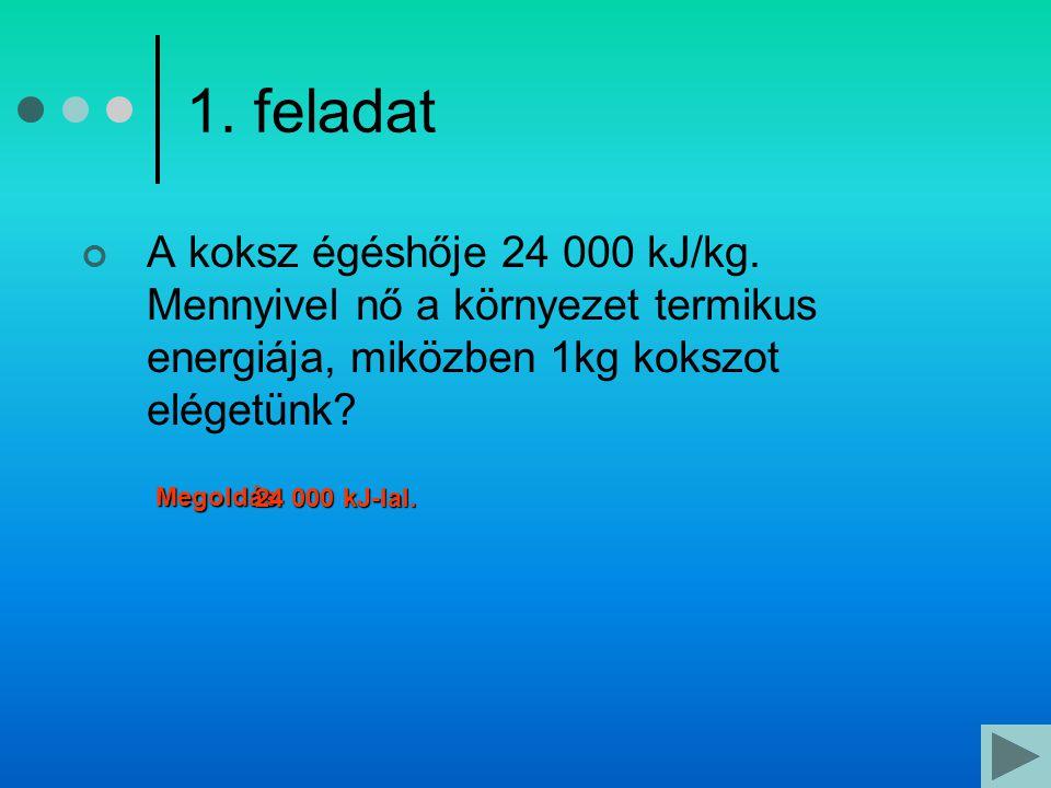 1. feladat A koksz égéshője 24 000 kJ/kg. Mennyivel nő a környezet termikus energiája, miközben 1kg kokszot elégetünk? Megoldás 24 000 kJ-lal.