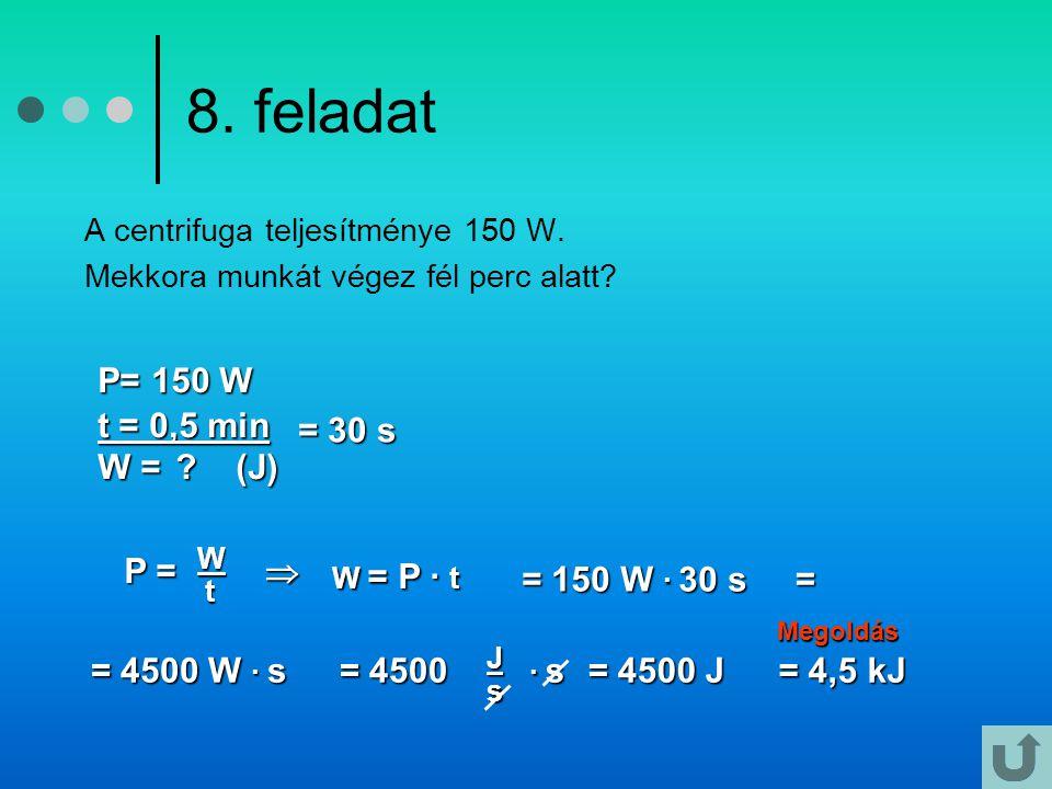 8. feladat A centrifuga teljesítménye 150 W. Mekkora munkát végez fél perc alatt? Megoldás P= 150 W t = 0,5 min W =? (J) W = ? (J) P = P =W t  = 30 s
