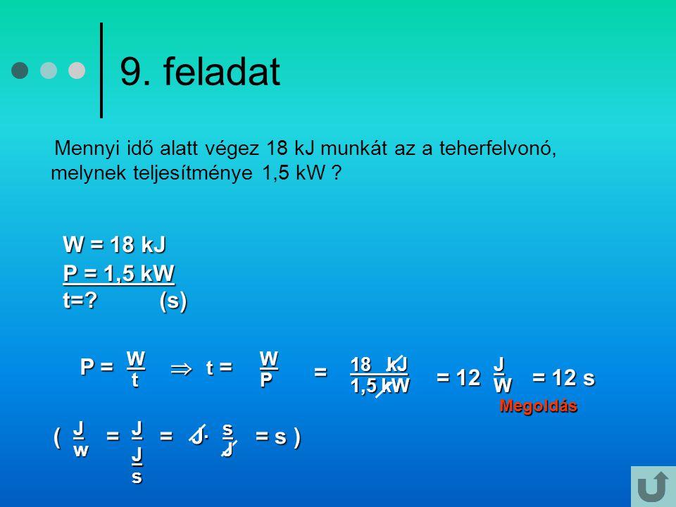 9. feladat Mennyi idő alatt végez 18 kJ munkát az a teherfelvonó, melynek teljesítménye 1,5 kW ? Megoldás W = 18 kJ P = 1,5 kW t=? (s) P = P =W t Jw