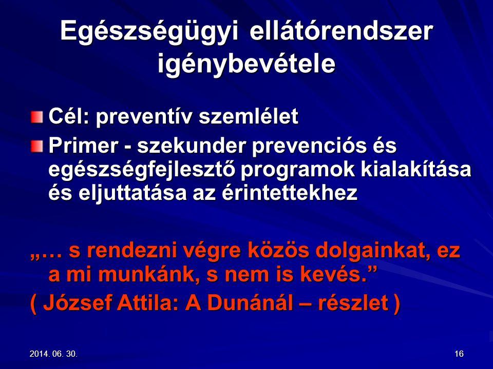 2014. 06. 30.2014. 06. 30.2014. 06. 30.16 Egészségügyi ellátórendszer igénybevétele Cél: preventív szemlélet Primer - szekunder prevenciós és egészség