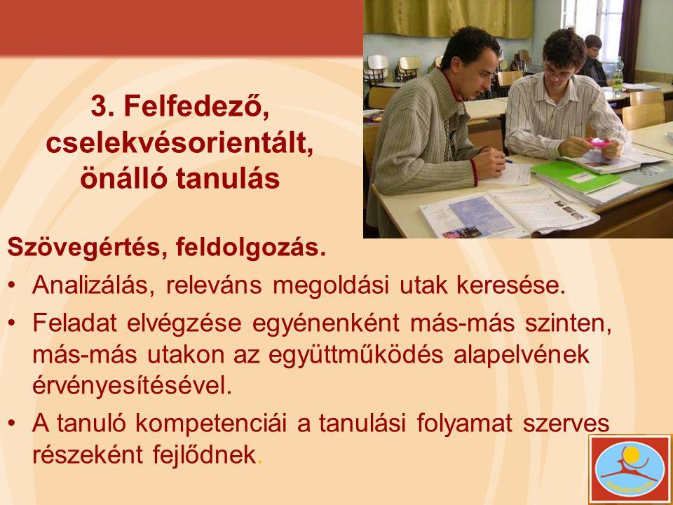 3. Felfedező, cselekvésorientált, önálló tanulás Szövegértés, feldolgozás. •Analizálás, releváns megoldási utak keresése. •Feladat elvégzése egyénenké