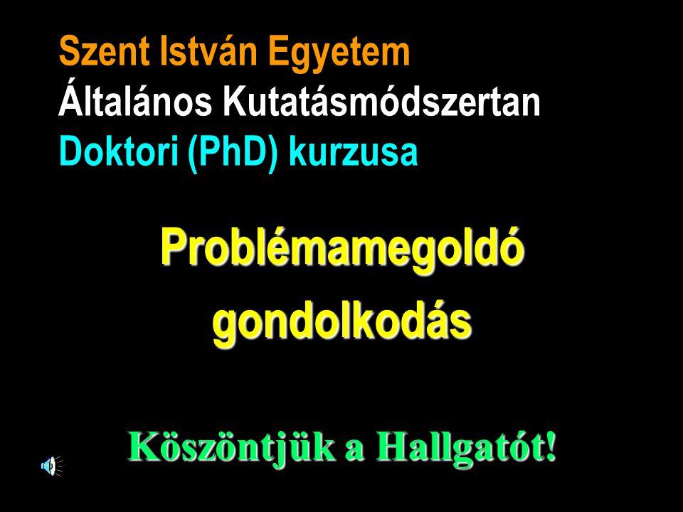 Szent István Egyetem Általános Kutatásmódszertan Doktori (PhD) kurzusa Problémamegoldógondolkodás Köszöntjük a Hallgatót!