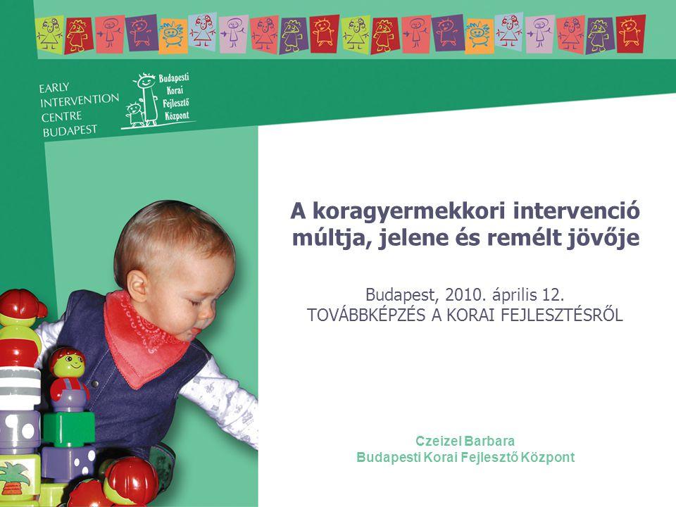 A koragyermekkori intervenció múltja, jelene és remélt jövője Budapest, 2010. április 12. TOVÁBBKÉPZÉS A KORAI FEJLESZTÉSRŐL Czeizel Barbara Budapesti