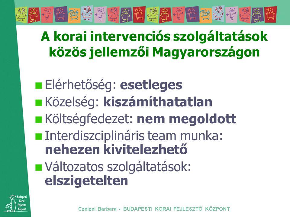 Czeizel Barbara - BUDAPESTI KORAI FEJLESZTŐ KÖZPONT A korai intervenciós szolgáltatások közös jellemzői Magyarországon Elérhetőség: esetleges Közelség