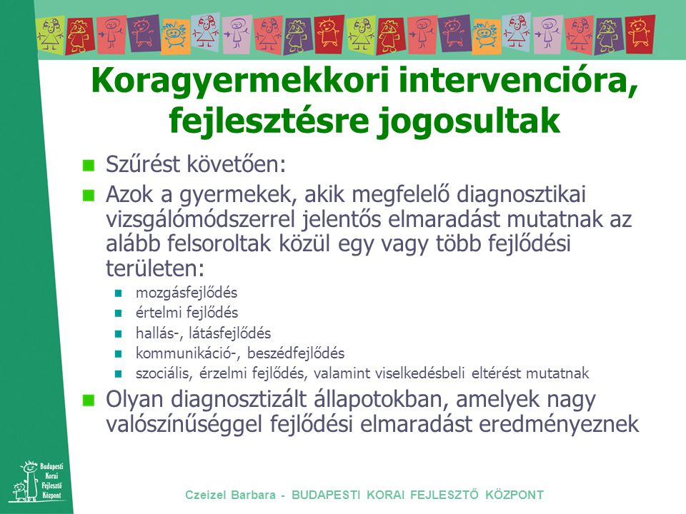 Czeizel Barbara - BUDAPESTI KORAI FEJLESZTŐ KÖZPONT Koragyermekkori intervencióra, fejlesztésre jogosultak Szűrést követően: Azok a gyermekek, akik me