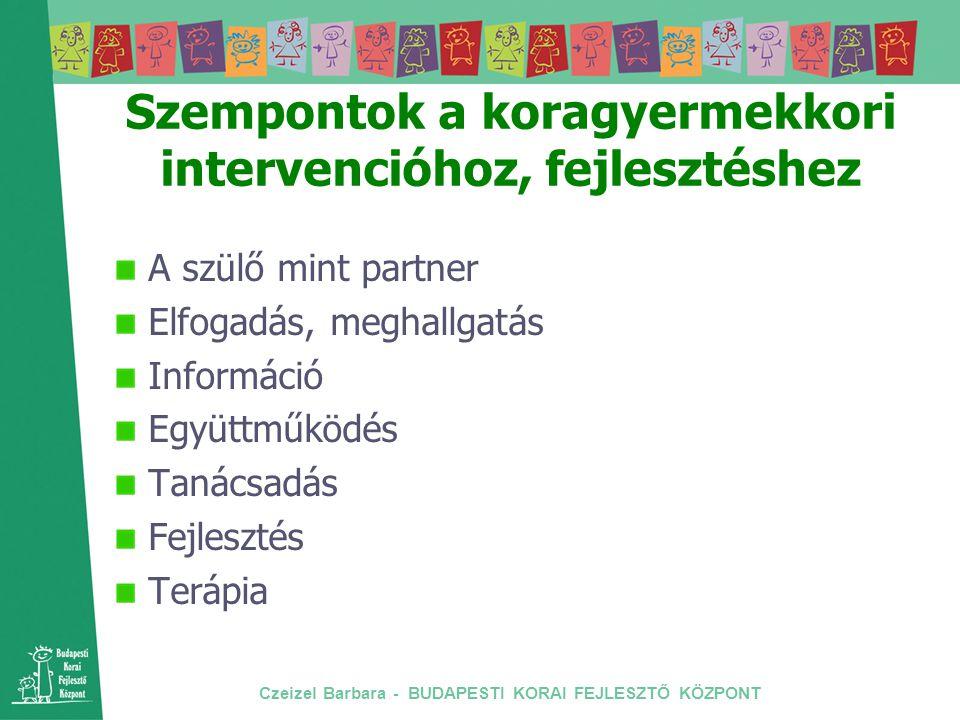 Czeizel Barbara - BUDAPESTI KORAI FEJLESZTŐ KÖZPONT Szempontok a koragyermekkori intervencióhoz, fejlesztéshez A szülő mint partner Elfogadás, meghall