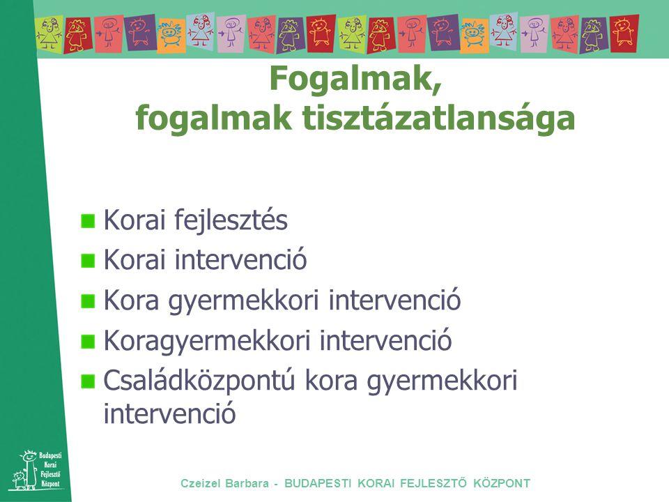 Czeizel Barbara - BUDAPESTI KORAI FEJLESZTŐ KÖZPONT Fogalmak, fogalmak tisztázatlansága Korai fejlesztés Korai intervenció Kora gyermekkori intervenci