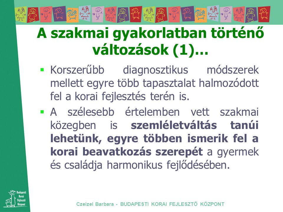 Czeizel Barbara - BUDAPESTI KORAI FEJLESZTŐ KÖZPONT A szakmai gyakorlatban történő változások (1)…  Korszerűbb diagnosztikus módszerek mellett egyre