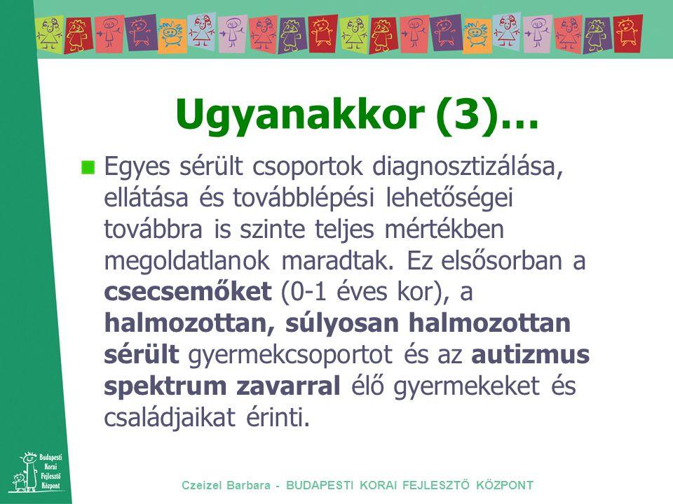 Czeizel Barbara - BUDAPESTI KORAI FEJLESZTŐ KÖZPONT Ugyanakkor (3)… Egyes sérült csoportok diagnosztizálása, ellátása és továbblépési lehetőségei tová