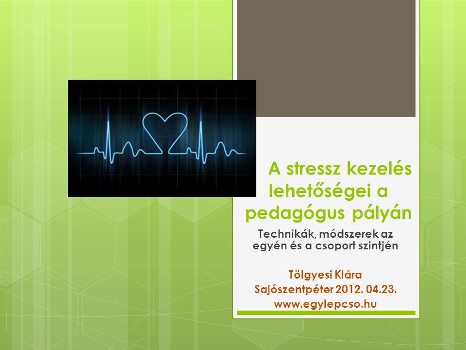 A stressz kezelés lehetőségei a pedagógus pályán Technikák, módszerek az egyén és a csoport szintjén Tölgyesi Klára Sajószentpéter 2012. 04.23. www.eg