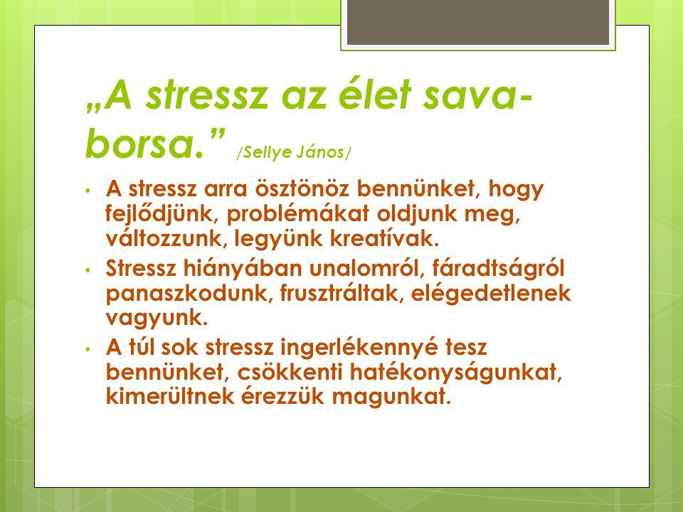 """""""A stressz az élet sava- borsa."""" / Sellye János / • A stressz arra ösztönöz bennünket, hogy fejlődjünk, problémákat oldjunk meg, változzunk, legyünk k"""