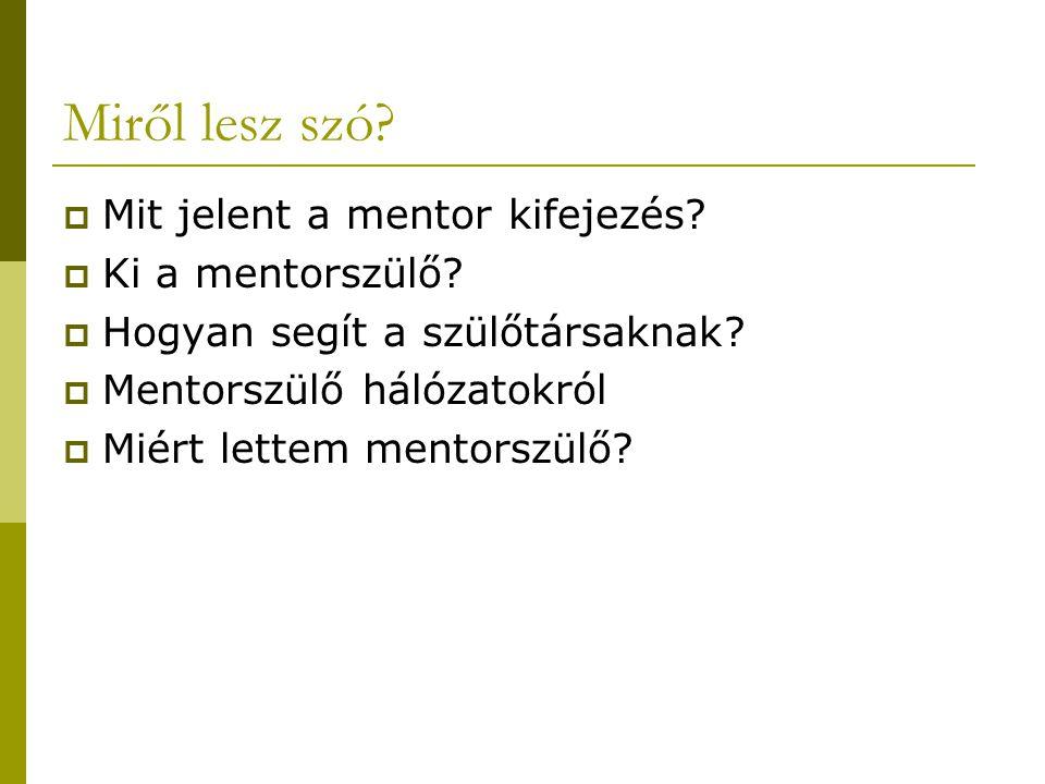 Miről lesz szó?  Mit jelent a mentor kifejezés?  Ki a mentorszülő?  Hogyan segít a szülőtársaknak?  Mentorszülő hálózatokról  Miért lettem mentor
