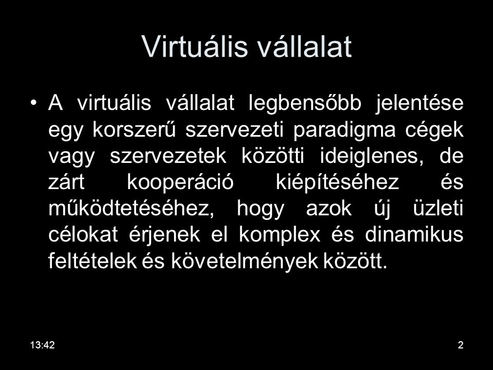 Virtuális vállalat •A virtuális vállalat legbensőbb jelentése egy korszerű szervezeti paradigma cégek vagy szervezetek közötti ideiglenes, de zárt kooperáció kiépítéséhez és működtetéséhez, hogy azok új üzleti célokat érjenek el komplex és dinamikus feltételek és követelmények között.