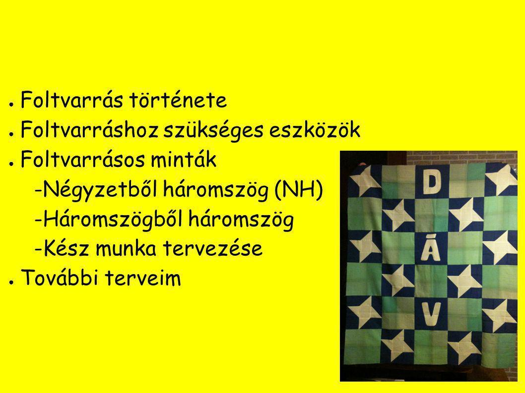 ● Foltvarrás története ● Foltvarráshoz szükséges eszközök ● Foltvarrásos minták -Négyzetből háromszög (NH) -Háromszögből háromszög -Kész munka tervezése ● További terveim