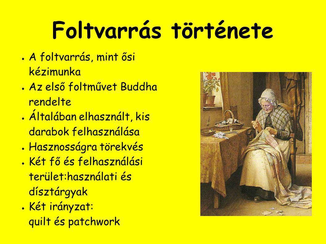 Foltvarrás története ● A foltvarrás, mint ősi kézimunka ● Az első foltművet Buddha rendelte ● Általában elhasznált, kis darabok felhasználása ● Hasznosságra törekvés ● Két fő és felhasználási terület:használati és dísztárgyak ● Két irányzat: quilt és patchwork
