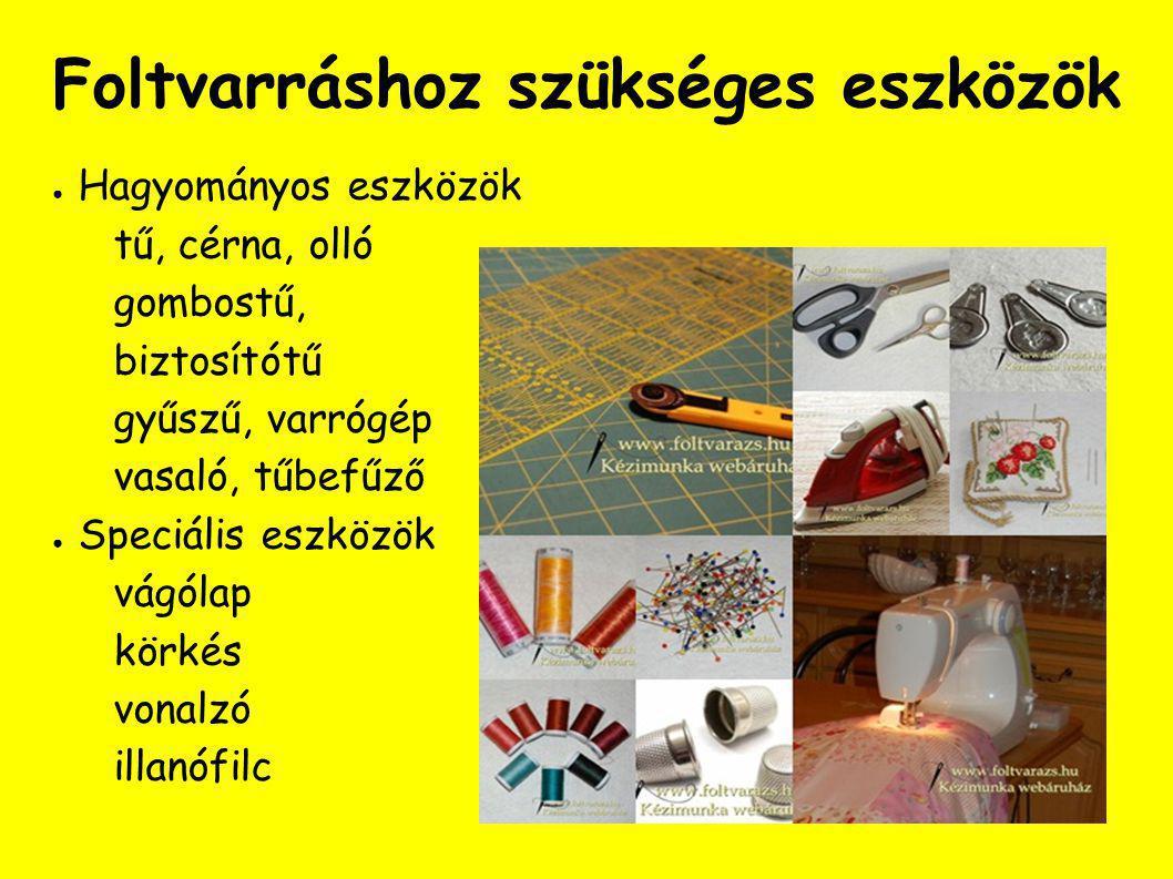 Foltvarráshoz szükséges eszközök ● Hagyományos eszközök tű, cérna, olló gombostű, biztosítótű gyűszű, varrógép vasaló, tűbefűző ● Speciális eszközök vágólap körkés vonalzó illanófilc