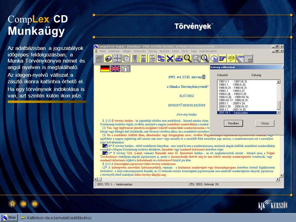 Kattintson ide a bemutató leállításához Stop Comp Lex CD Munkaügy Hasznos információk Ebben az adatbázisban: • Általános információk (pl.: járuléktáblák, nemzetközi szerződések listái), • Közigazgatási vizsgakalauz, Illetménytár, • Üzemi Tanácsokra vonatkozó módszertan, • Címjegyzékek és szakértői névjegyzékek, • Munkaügyi statisztikai adatok, • Hasznos internet címek stb.