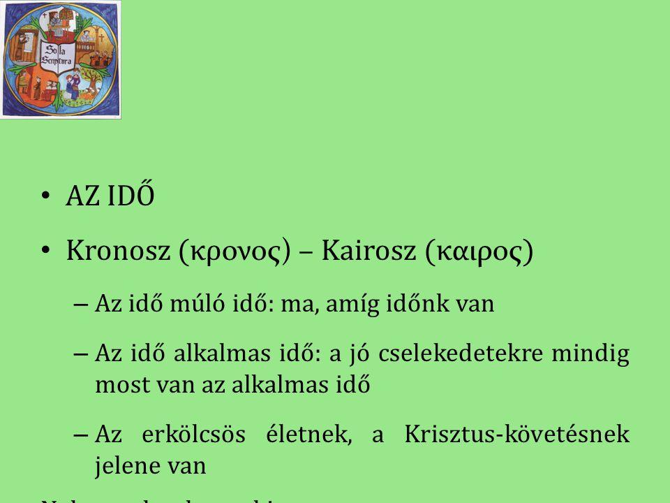 • AZ IDŐ • Kronosz (κρ ονος) – Kairosz (κ αιρος ) – Az idő múló idő: ma, amíg időnk van – Az idő alkalmas idő: a jó cselekedetekre mindig most van az