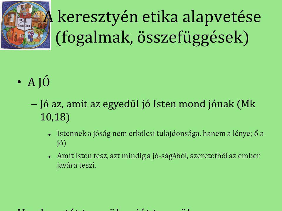 A keresztyén etika alapvetése (fogalmak, összefüggések) • A JÓ – Jó az, amit az egyedül jó Isten mond jónak (Mk 10,18)  Istennek a jóság nem erkölcsi