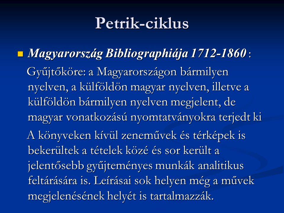 Petrik-ciklus  Magyarország Bibliographiája 1712-1860 : Gyűjtőköre: a Magyarországon bármilyen nyelven, a külföldön magyar nyelven, illetve a külföld