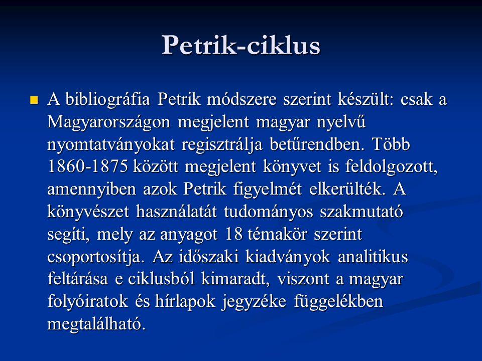 Petrik-ciklus  A bibliográfia Petrik módszere szerint készült: csak a Magyarországon megjelent magyar nyelvű nyomtatványokat regisztrálja betűrendben