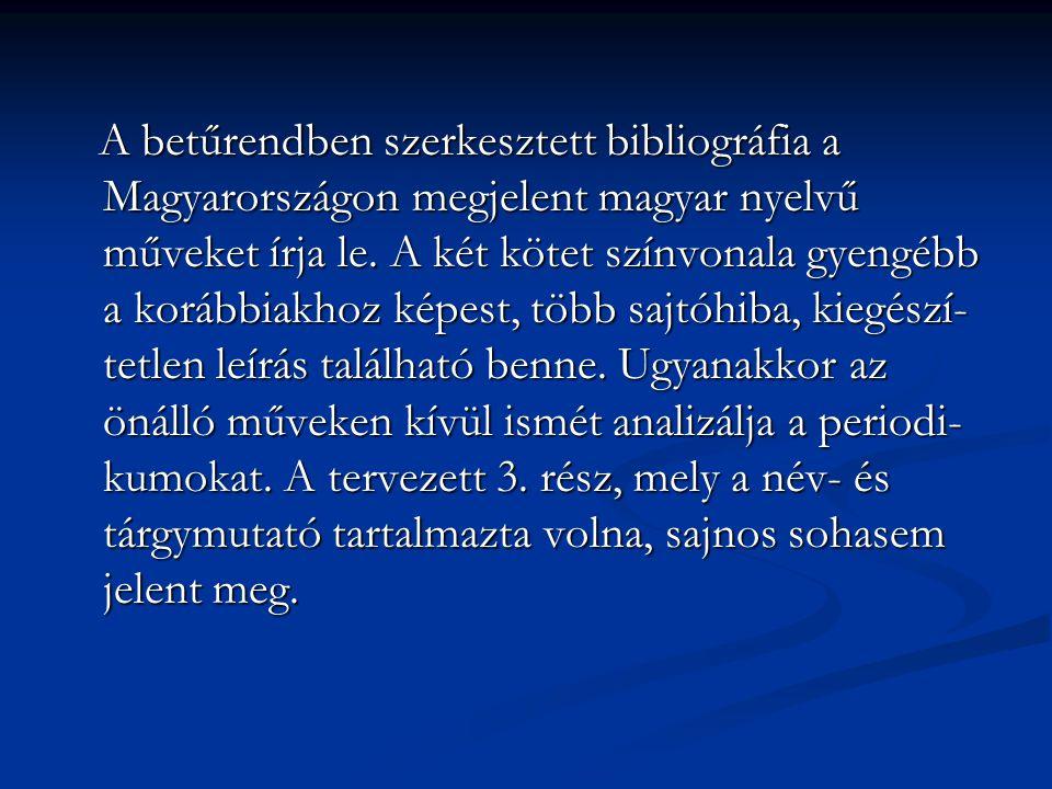 A betűrendben szerkesztett bibliográfia a Magyarországon megjelent magyar nyelvű műveket írja le. A két kötet színvonala gyengébb a korábbiakhoz képes