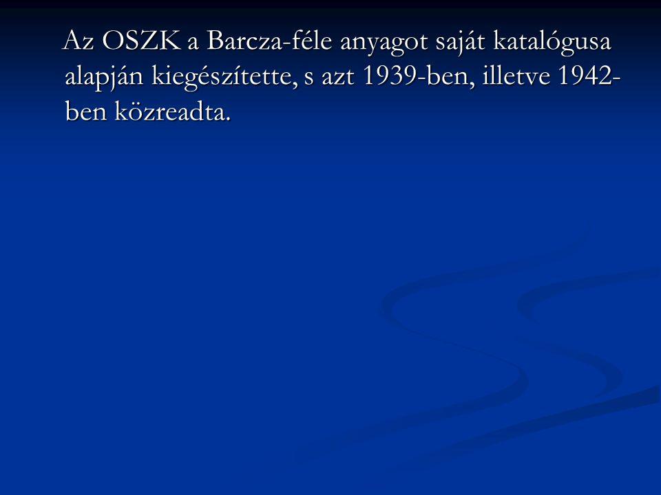 Az OSZK a Barcza-féle anyagot saját katalógusa alapján kiegészítette, s azt 1939-ben, illetve 1942- ben közreadta. Az OSZK a Barcza-féle anyagot saját