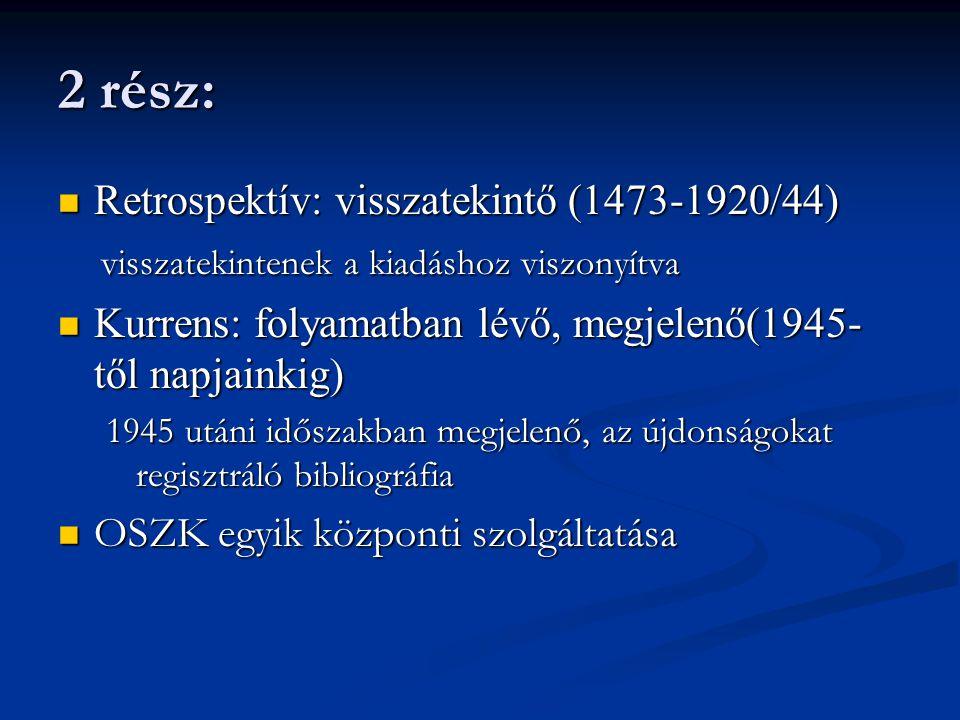 2 rész:  Retrospektív: visszatekintő (1473-1920/44) visszatekintenek a kiadáshoz viszonyítva visszatekintenek a kiadáshoz viszonyítva  Kurrens: foly