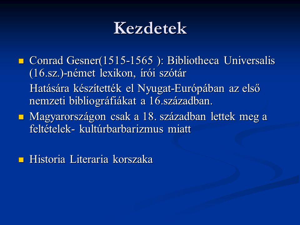  Eleinte csak biobibliográfiákat készítettek:  Czwittinger Dávid (1676?–1743) : Specimen Hungariae Literatae ( 1711 )  Bod Péter (1712–1769) : Magyar Athenasa (1766)  Az első tényleges bibliográfiát Sándor István készítette Magyar Könyvesház néven 1803- ban.