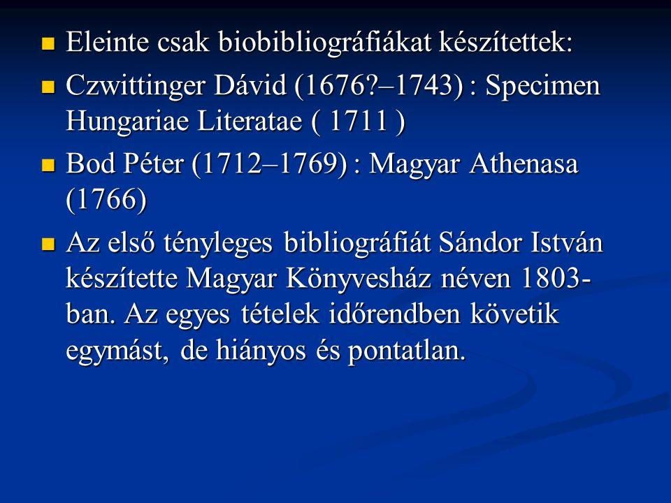  Eleinte csak biobibliográfiákat készítettek:  Czwittinger Dávid (1676?–1743) : Specimen Hungariae Literatae ( 1711 )  Bod Péter (1712–1769) : Magy