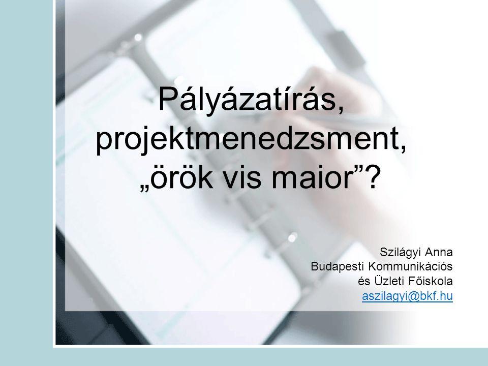 """Pályázatírás, projektmenedzsment, """"örök vis maior""""? Szilágyi Anna Budapesti Kommunikációs és Üzleti Főiskola aszilagyi@bkf.hu"""