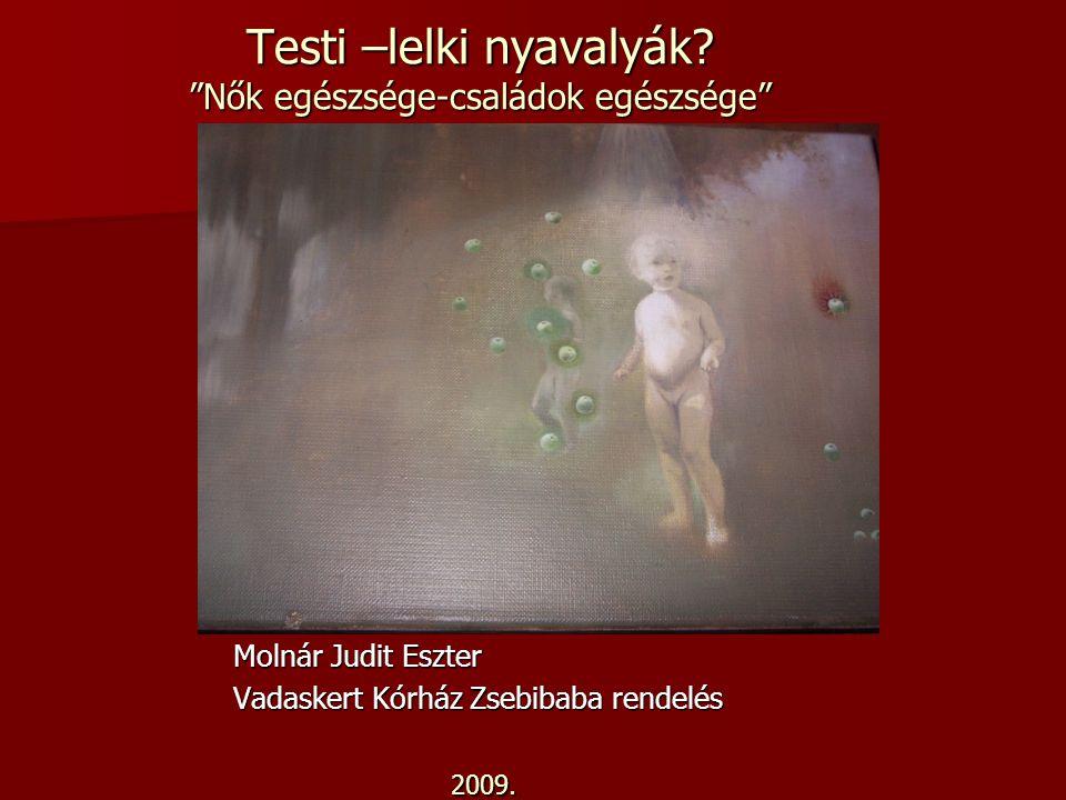 """Testi –lelki nyavalyák? """"Nők egészsége-családok egészsége"""" Molnár Judit Eszter Vadaskert Kórház Zsebibaba rendelés 2009."""