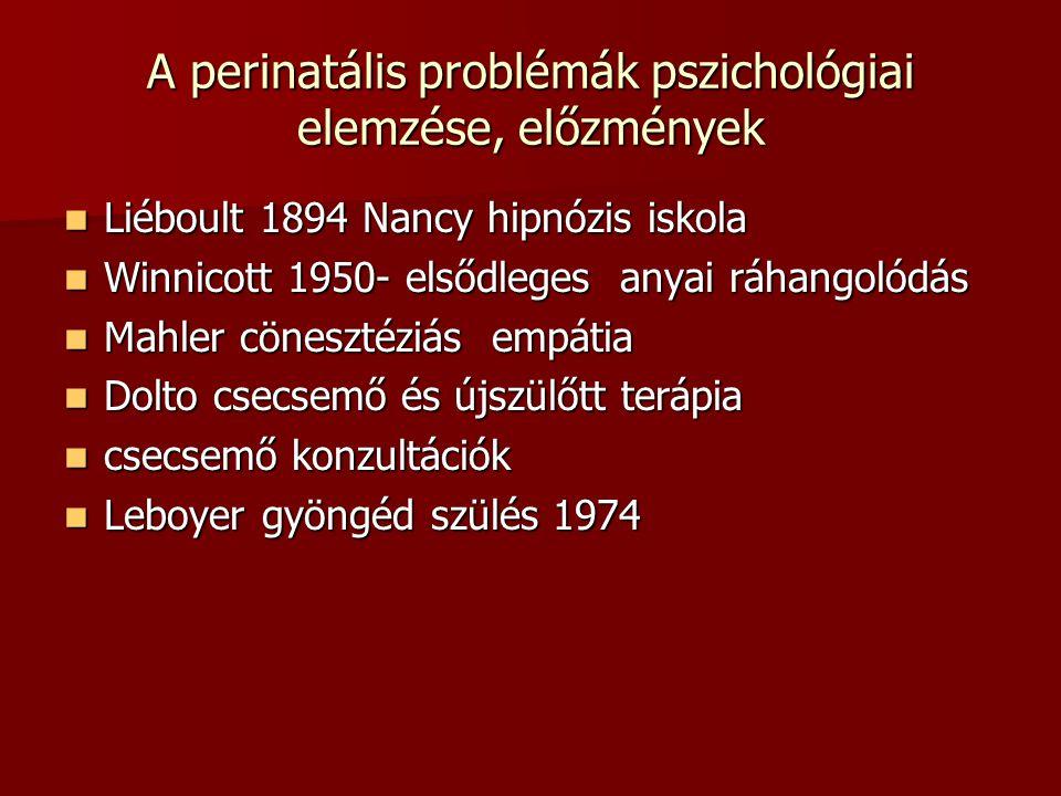 A perinatális problémák pszichológiai elemzése, előzmények  Liéboult 1894 Nancy hipnózis iskola  Winnicott 1950- elsődleges anyai ráhangolódás  Mahler cönesztéziás empátia  Dolto csecsemő és újszülőtt terápia  csecsemő konzultációk  Leboyer gyöngéd szülés 1974