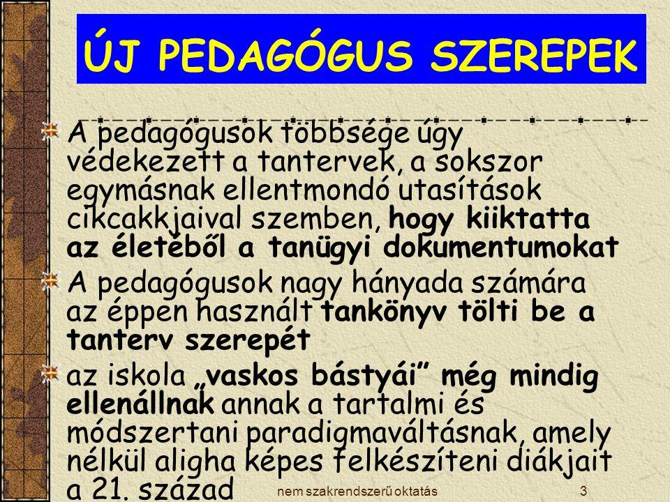 """nem szakrendszerű oktatás3 ÚJ PEDAGÓGUS SZEREPEK A pedagógusok többsége úgy védekezett a tantervek, a sokszor egymásnak ellentmondó utasítások cikcakkjaival szemben, hogy kiiktatta az életéből a tanügyi dokumentumokat A pedagógusok nagy hányada számára az éppen használt tankönyv tölti be a tanterv szerepét az iskola """"vaskos bástyái még mindig ellenállnak annak a tartalmi és módszertani paradigmaváltásnak, amely nélkül aligha képes felkészíteni diákjait a 21."""