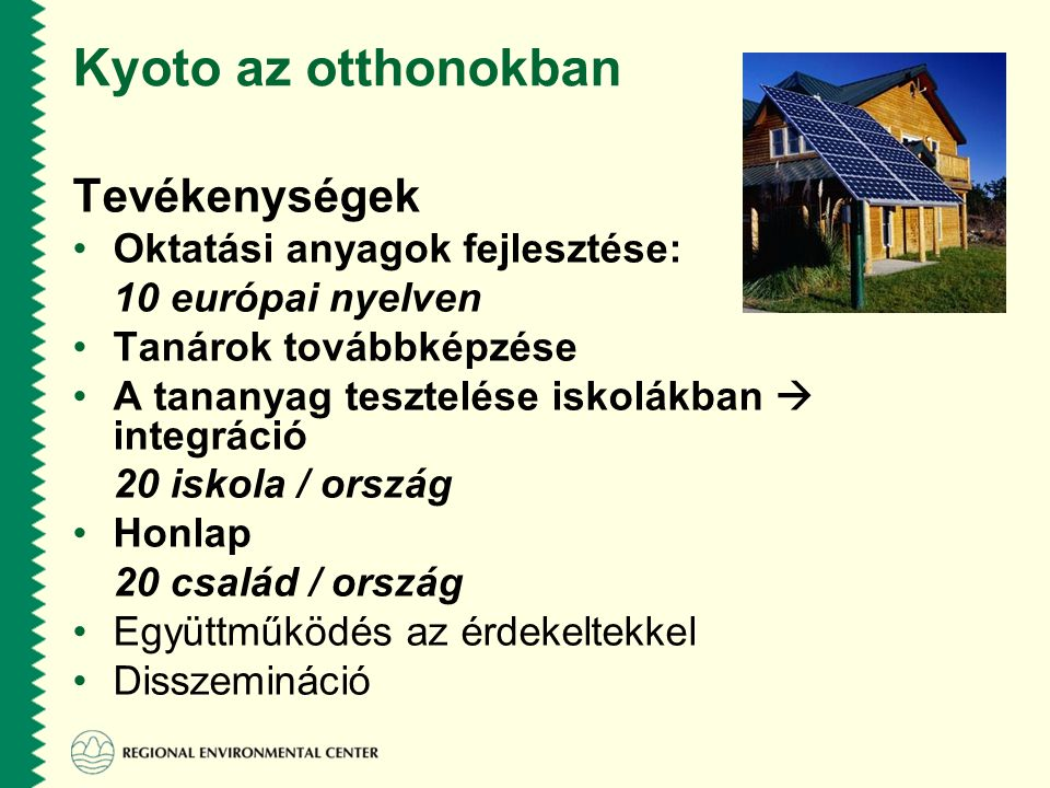 Kyoto az otthonokban Tevékenységek •Oktatási anyagok fejlesztése: 10 európai nyelven •Tanárok továbbképzése •A tananyag tesztelése iskolákban  integráció 20 iskola / ország •Honlap 20 család / ország •Együttműködés az érdekeltekkel •Disszemináció